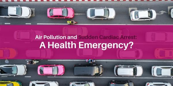 Air Pollution and Sudden Cardiac Arrest: A Health Emergency?